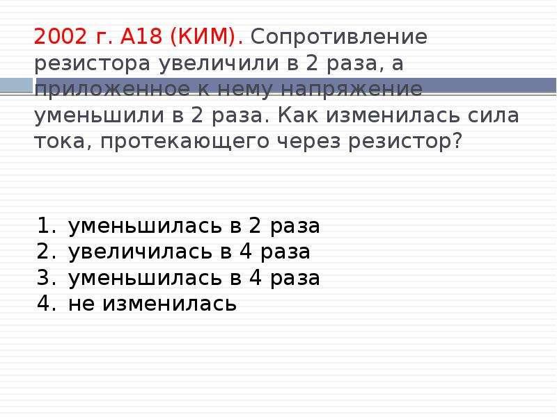 2002 г. А18 (КИМ). Сопротивление резистора увеличили в 2 раза, а приложенное к нему напряжение умень
