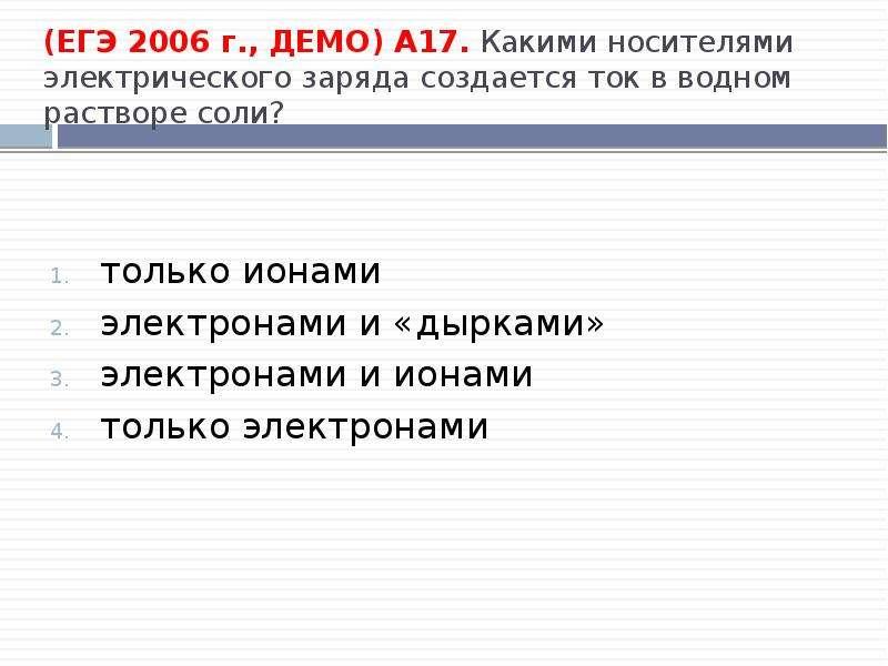 (ЕГЭ 2006 г. , ДЕМО) А17. Какими носителями электрического заряда создается ток в водном растворе со