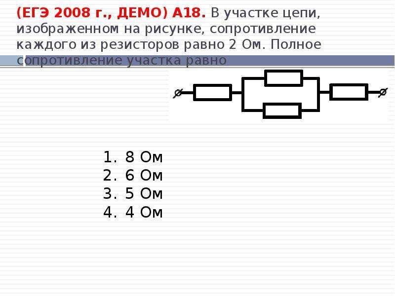 (ЕГЭ 2008 г. , ДЕМО) А18. В участке цепи, изображенном на рисунке, сопротивление каждого из резистор