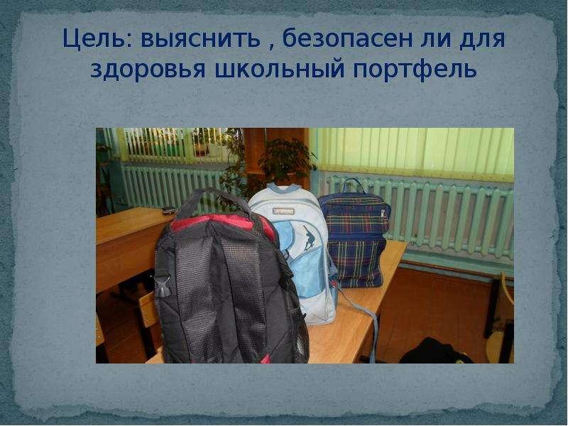 Цель: выяснить , безопасен ли для здоровья школьный портфель