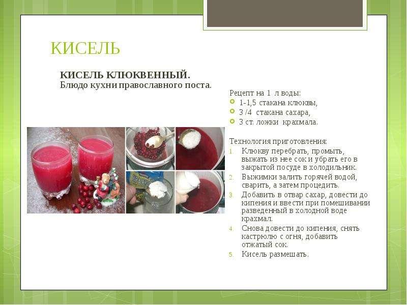 КИСЕЛЬ Рецепт на 1 л воды: 1-1,5 стакана клюквы, 3 /4 стакана сахара, 3 ст. ложки крахмала. Технолог