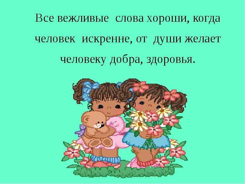 Все вежливые слова хороши, когда человек искренне, от души желает человеку добра, здоровья. Все вежл