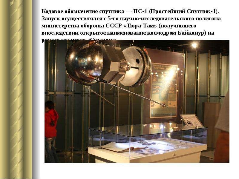 Кодовое обозначение спутника — ПС-1 (Простейший Спутник-1). Запуск осуществлялся с 5-го научно-иссле