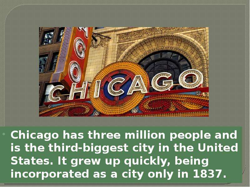 Chicago has three million people and is the third-biggest city in the United States. It grew up quic