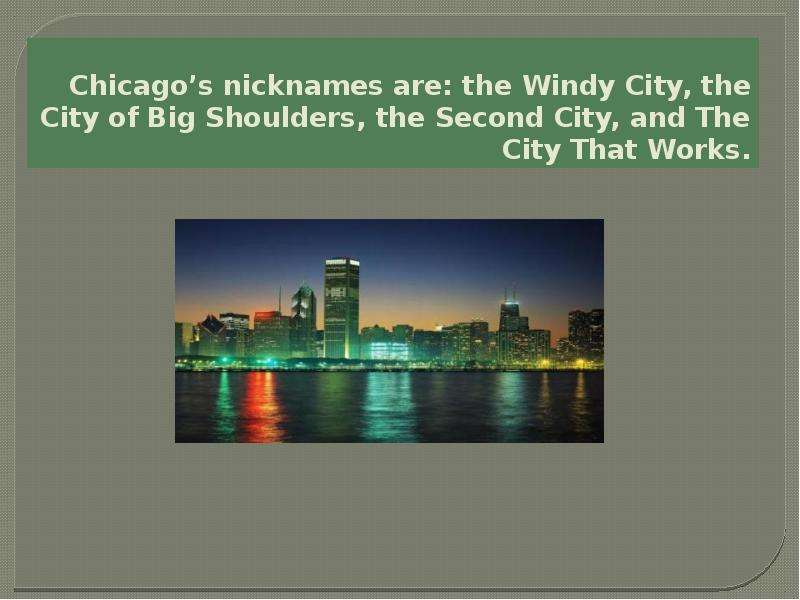 Chicagos nicknames are: the Windy City, the City of Big Shoulders, the Second City, and The City Tha