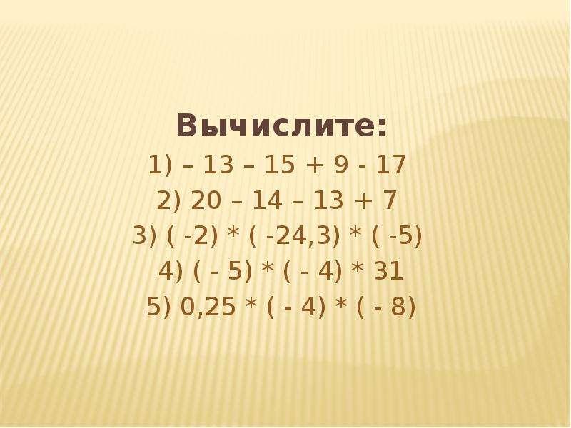 Вычислите: 1) – 13 – 15 + 9 - 17 2) 20 – 14 – 13 + 7 3) ( -2) * ( -24,3) * ( -5) 4) ( - 5) * ( - 4)
