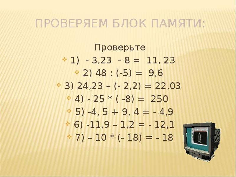 Проверяем блок памяти: Проверьте 1) - 3,23 - 8 = 11, 23 2) 48 : (-5) = 9,6 3) 24,23 – (- 2,2) = 22,0