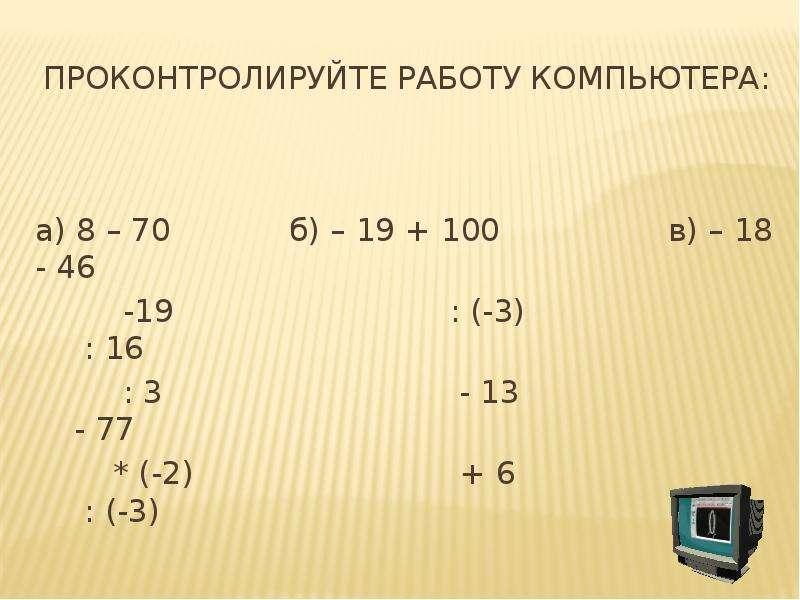 Проконтролируйте работу компьютера: а) 8 – 70 б) – 19 + 100 в) – 18 - 46 -19 : (-3) : 16 : 3 - 13 -