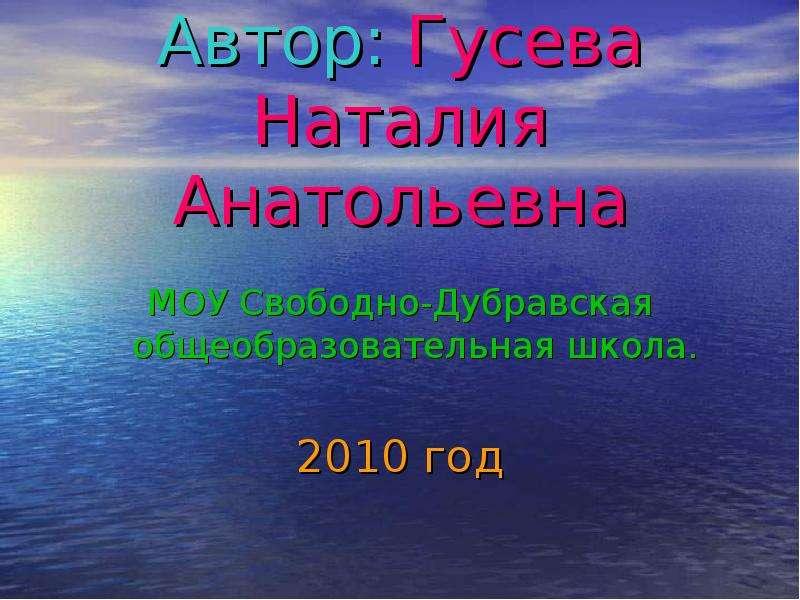 Автор: Гусева Наталия Анатольевна МОУ Свободно-Дубравская общеобразовательная школа. 2010 год