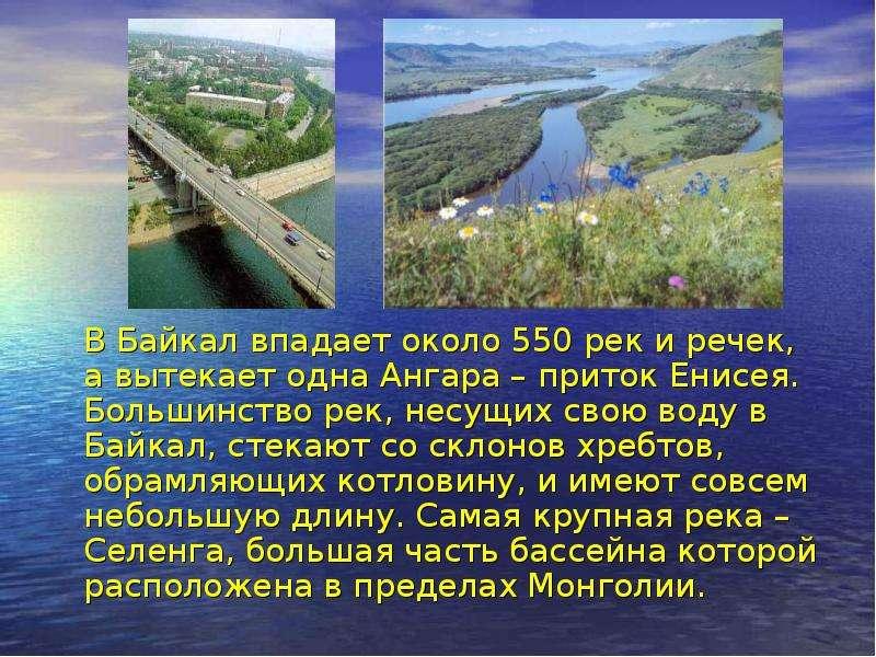 В Байкал впадает около 550 рек и речек, а вытекает одна Ангара – приток Енисея. Большинство рек, нес