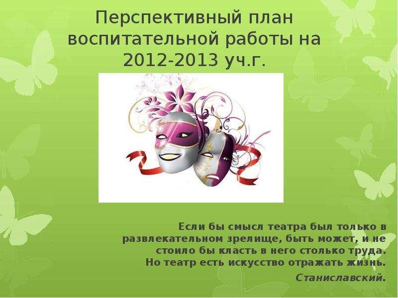 Перспективный план воспитательной работы на 2012-2013 уч. г. Если бы смысл театра был только в развл