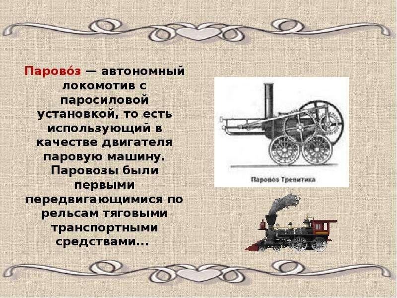 Парово́з — автономный локомотив с паросиловой установкой, то есть использующий в качестве двигателя