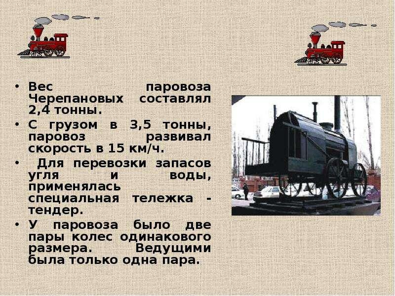 Вес паровоза Черепановых составлял 2,4 тонны. С грузом в 3,5 тонны, паровоз развивал скорость в 15 к