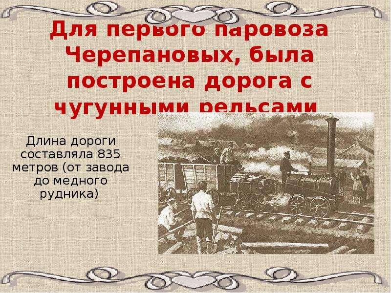Для первого паровоза Черепановых, была построена дорога с чугунными рельсами Длина дороги составляла