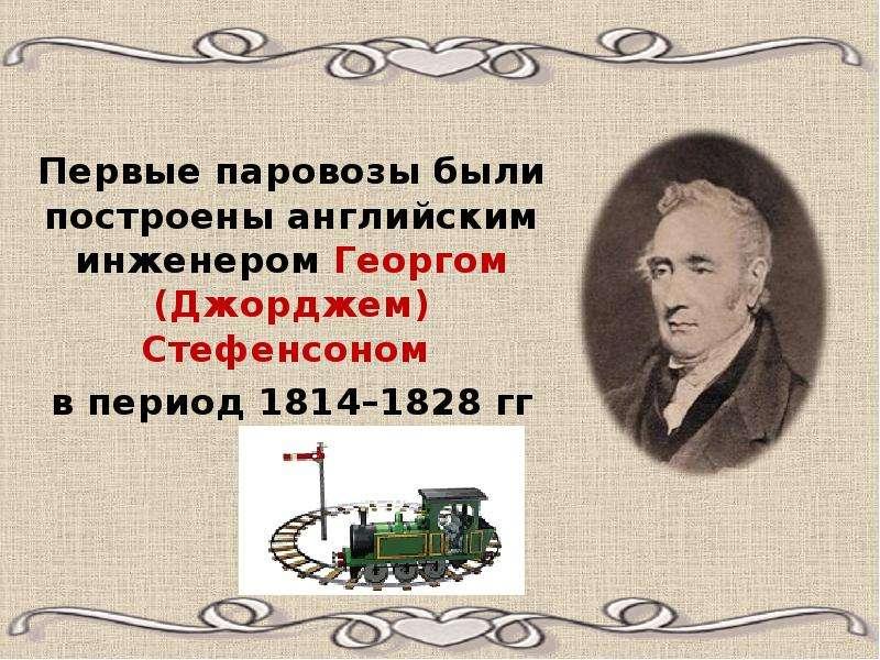 Первые паровозы были построены английским инженером Георгом (Джорджем) Стефенсоном в период 1814–182