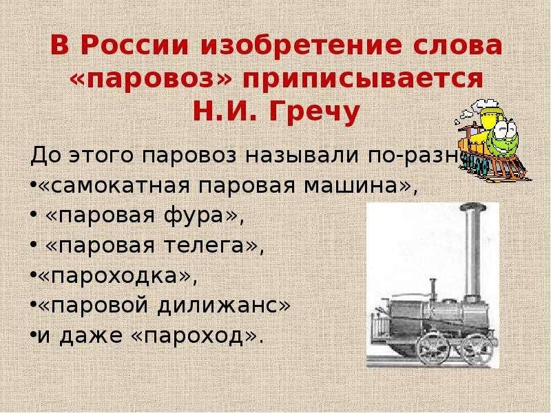 В России изобретение слова «паровоз» приписывается Н. И. Гречу До этого паровоз называли по-разному: