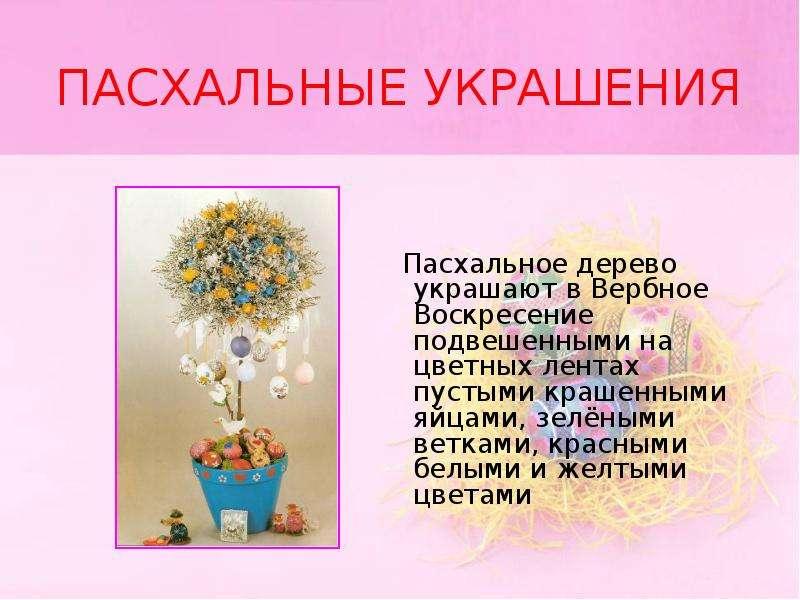 ПАСХАЛЬНЫЕ УКРАШЕНИЯ Пасхальное дерево украшают в Вербное Воскресение подвешенными на цветных лентах
