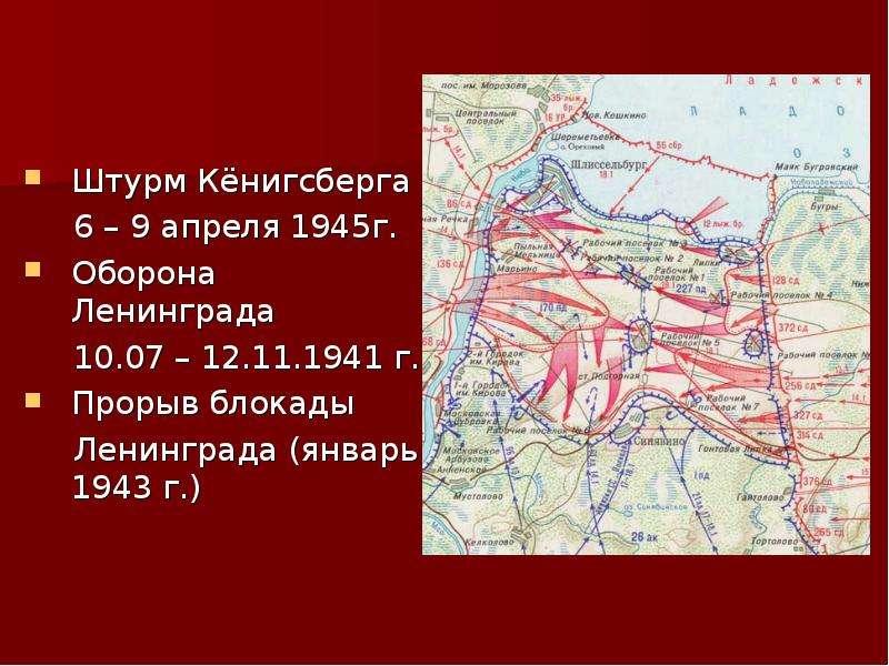 Штурм Кёнигсберга 6 – 9 апреля 1945г. Оборона Ленинграда 10. 07 – 12. 11. 1941 г. Прорыв блокады Лен