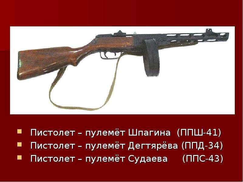 Пистолет – пулемёт Шпагина (ППШ-41) Пистолет – пулемёт Дегтярёва (ППД-34) Пистолет – пулемёт Судаева