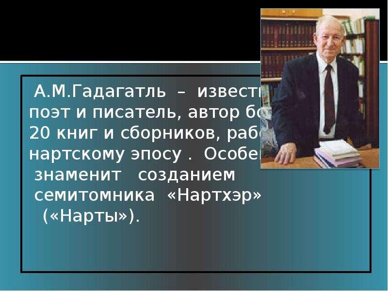 А. М. Гадагатль – известный поэт и писатель, автор более 20 книг и сборников, работ по нартскому эпо