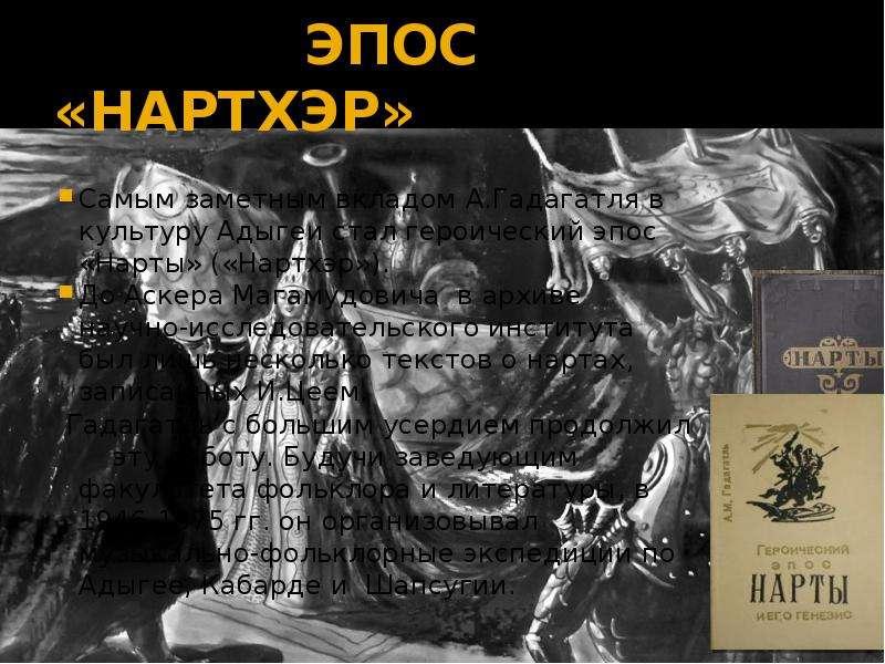 ЭПОС «НАРТХЭР» Самым заметным вкладом А. Гадагатля в культуру Адыгеи стал героический эпос «Нарты» (