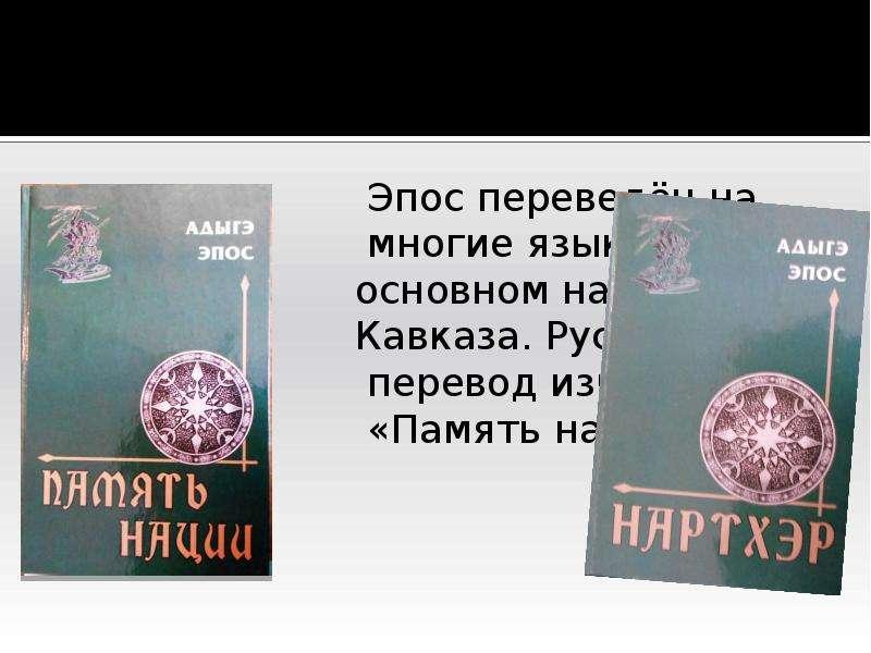 Эпос переведён на многие языки, в основном народов Кавказа. Русский перевод известен как «Память нац