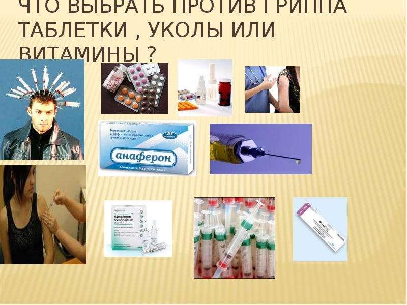 Что выбрать против гриппа таблетки , уколы или витамины ?