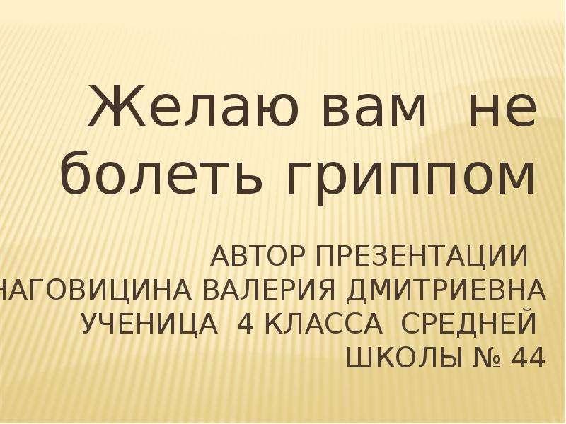 Автор Презентации Наговицина Валерия Дмитриевна ученица 4 Класса Средней школы № 44 Желаю вам не бол