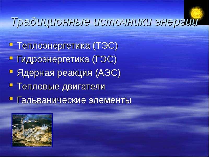 Традиционные источники энергии Теплоэнергетика (ТЭС) Гидроэнергетика (ГЭС) Ядерная реакция (АЭС) Теп
