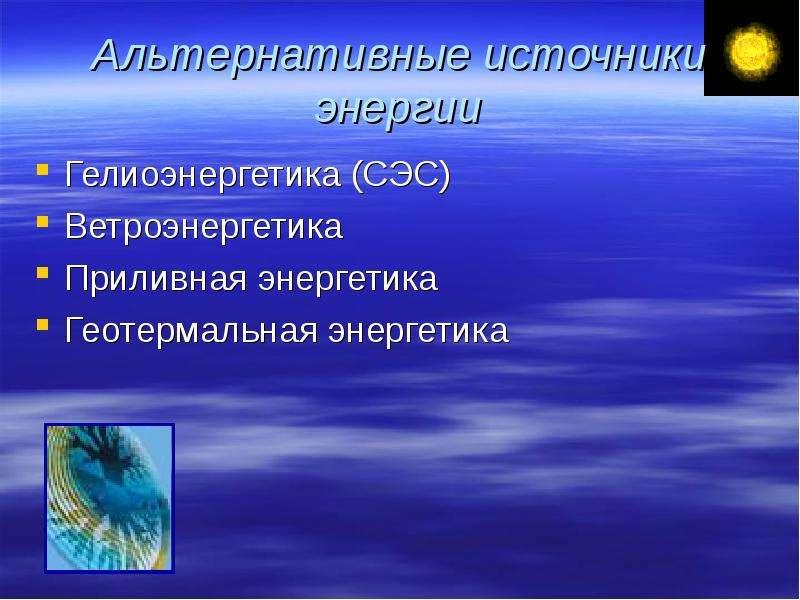 Альтернативные источники энергии Гелиоэнергетика (СЭС) Ветроэнергетика Приливная энергетика Геотерма