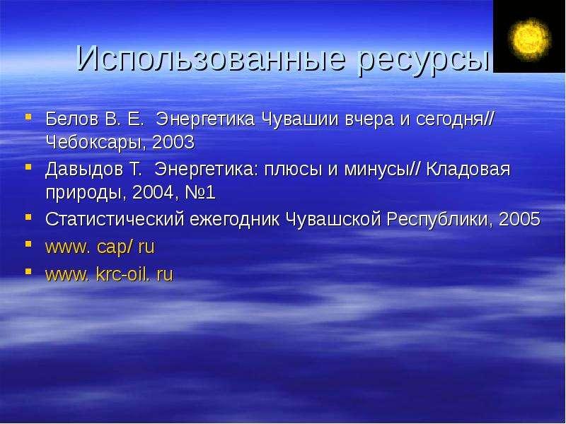 Использованные ресурсы Белов В. Е. Энергетика Чувашии вчера и сегодня// Чебоксары, 2003 Давыдов Т. Э