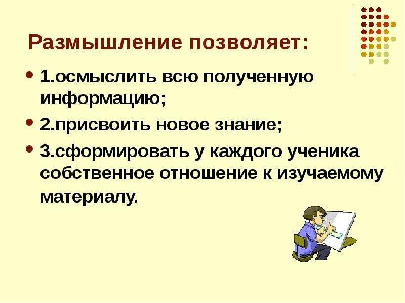 Размышление позволяет: 1. осмыслить всю полученную информацию; 2. присвоить новое знание; 3. сформир