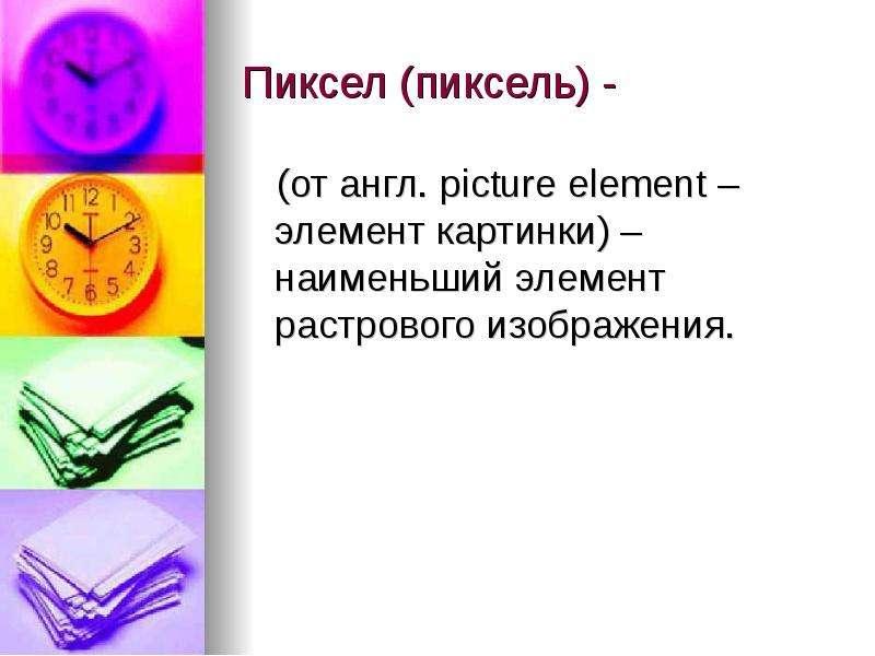 Пиксел (пиксель) - (от англ. picture element – элемент картинки) – наименьший элемент растрового изо