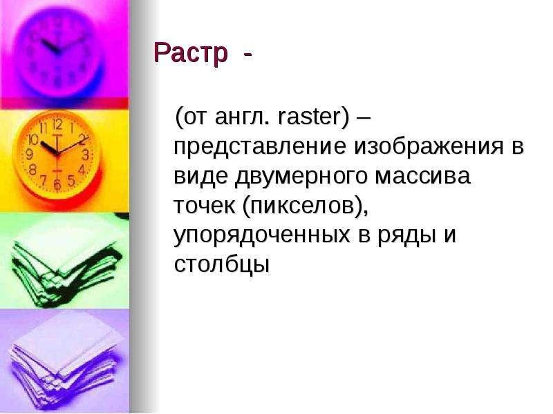 Растр - (от англ. raster) – представление изображения в виде двумерного массива точек (пикселов), уп