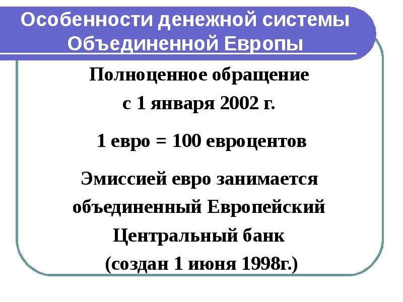 Особенности денежной системы Объединенной Европы Полноценное обращение с 1 января 2002 г. 1 евро = 1