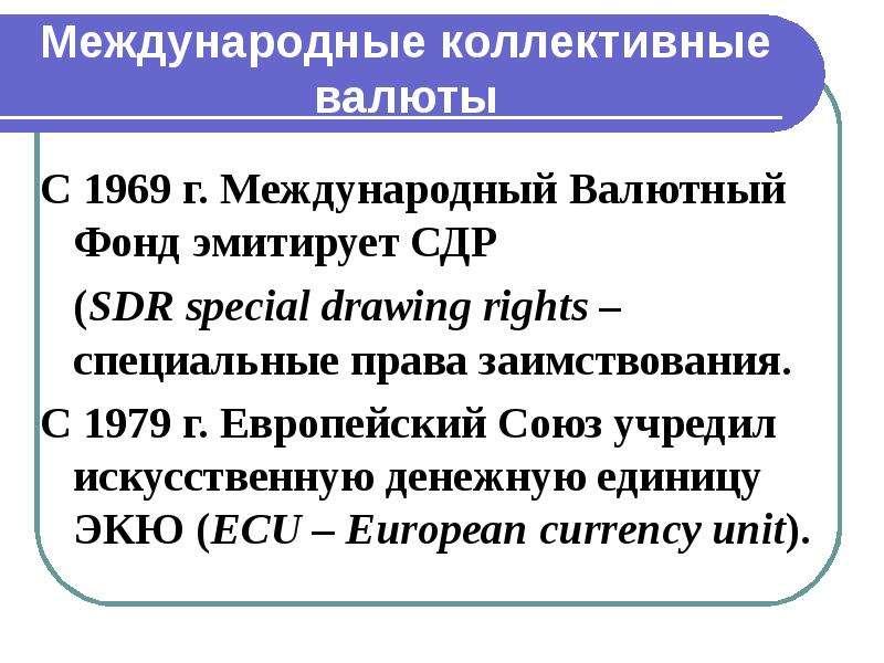 Международные коллективные валюты С 1969 г. Международный Валютный Фонд эмитирует СДР (SDR special d