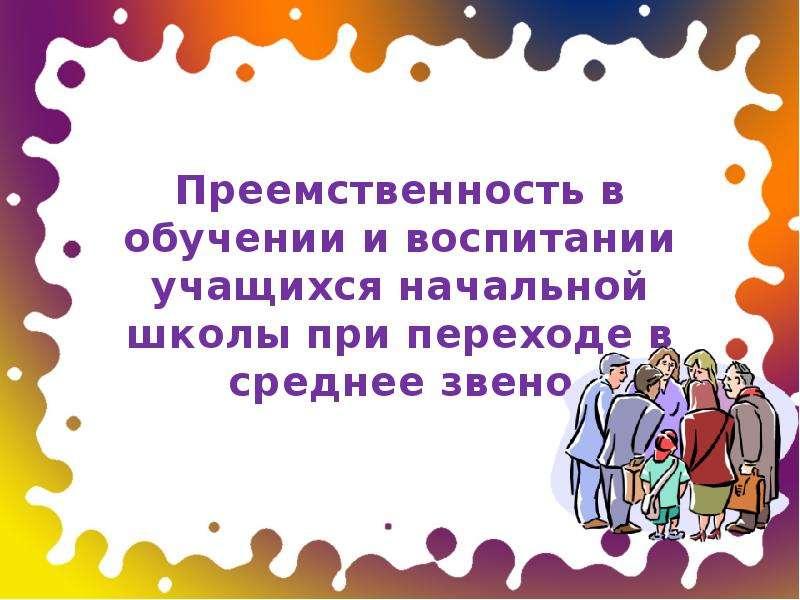 Презентация Преемственность в обучении и воспитании учащихся начальной школы при переходе в среднее звено