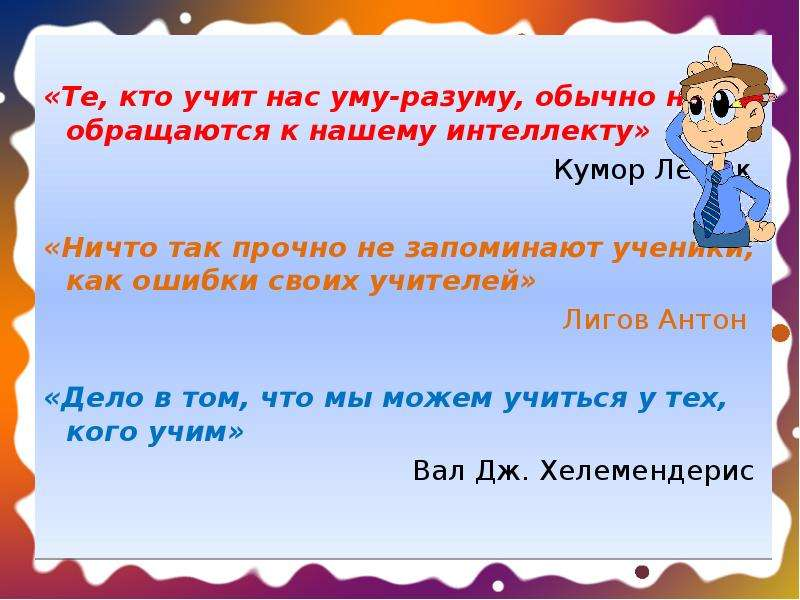 «Те, кто учит нас уму-разуму, обычно не обращаются к нашему интеллекту» Кумор Лешек «Ничто так прочн