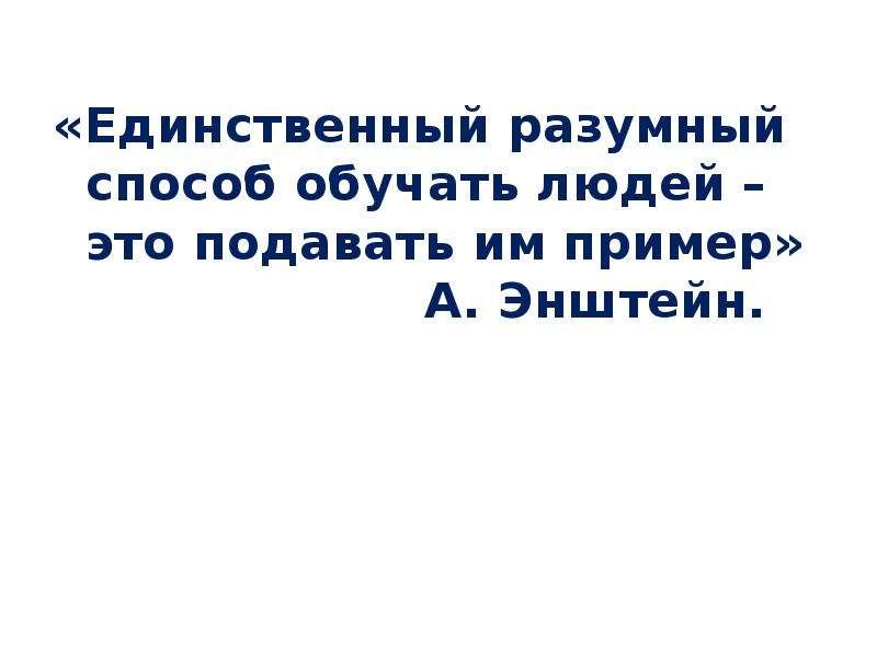 «Единственный разумный способ обучать людей – это подавать им пример» А. Энштейн.