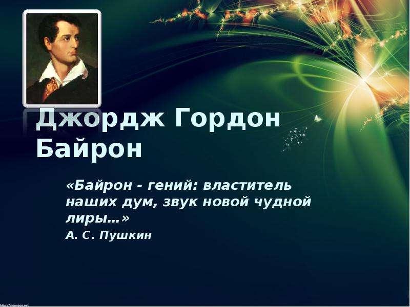 Джордж Гордон Байрон «Байрон - гений: властитель наших дум, звук новой чудной лиры…» А. С. Пушкин