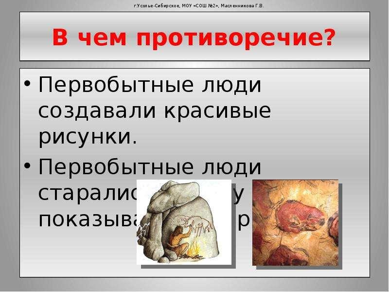 В чем противоречие? Первобытные люди создавали красивые рисунки. Первобытные люди старались никому н