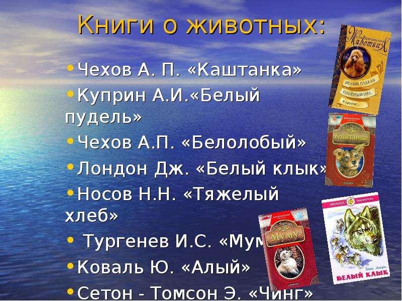 Книги о животных: Чехов А. П. «Каштанка» Куприн А. И. «Белый пудель» Чехов А. П. «Белолобый» Лондон