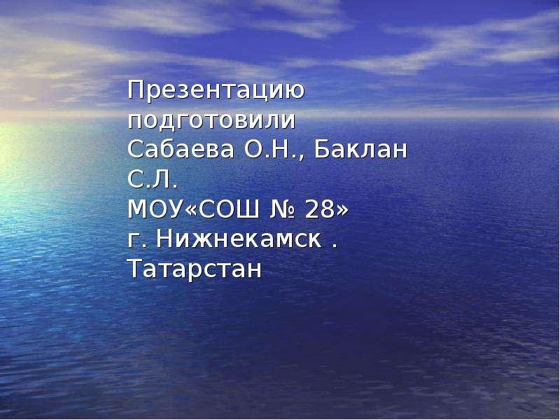 Презентацию подготовили Сабаева О. Н. , Баклан С. Л. МОУ«СОШ № 28» г. Нижнекамск . Татарстан