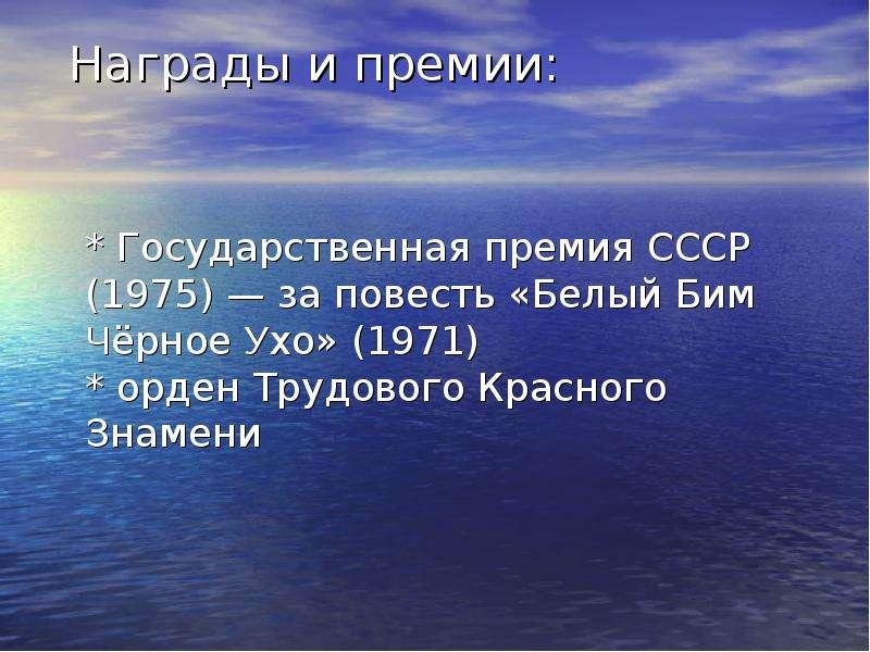 Награды и премии: * Государственная премия СССР (1975) — за повесть «Белый Бим Чёрное Ухо» (1971) *