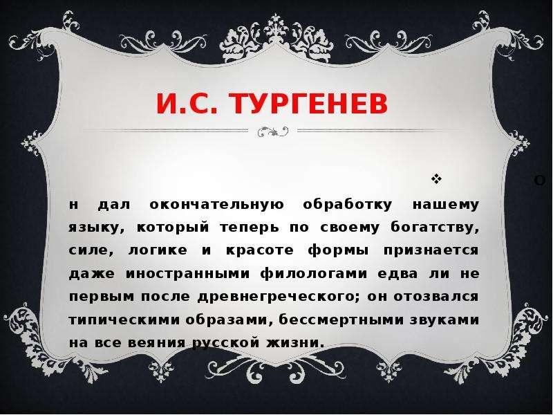 И. С. ТУРГЕНЕВ Он дал окончательную обработку нашему языку, который теперь по своему богатству, силе