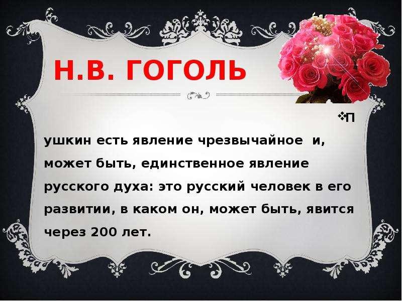 Н. В. ГОГОЛЬ Пушкин есть явление чрезвычайное и, может быть, единственное явление русского духа: это