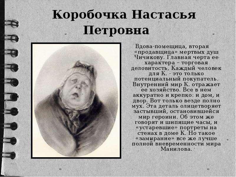 Коробочка Настасья Петровна Вдова-помещица, вторая «продавщица» мертвых душ Чичикову. Главная черта