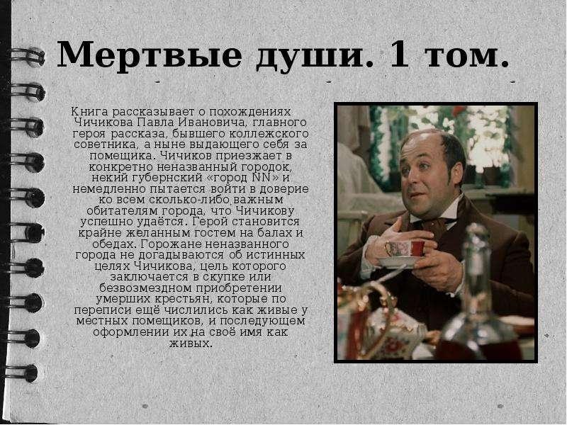Книга рассказывает о похождениях Чичикова Павла Ивановича, главного героя рассказа, бывшего коллежск