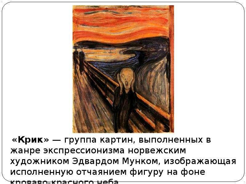 «Крик» — группа картин, выполненных в жанре экспрессионизма норвежским художником Эдвардом Мунком, и