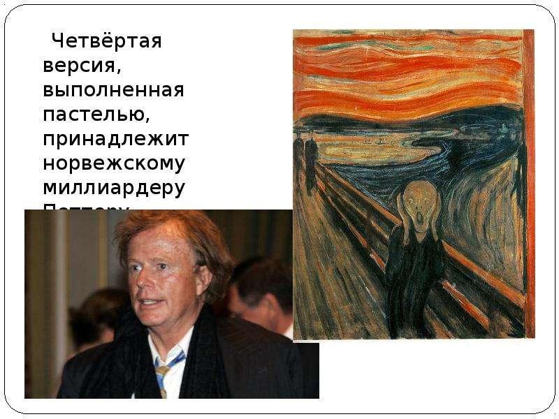 Четвёртая версия, выполненная пастелью, принадлежит норвежскому миллиардеру Петтеру Олсену. Четвёрта